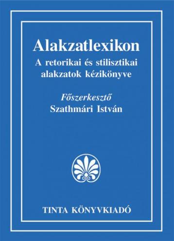 ALAKZATLEXIKON - A RETORIKAI ÉS STILISZTIKAI ALAKZATOK KÉZIKÖNYVE - Ekönyv - TINTA KÖNYVKIADÓ KFT.