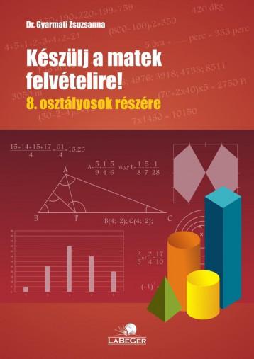 KÉSZÜLJ A MATEK FELVÉTELIRE!  8. OSZTÁLYOSOK RÉSZÉRE - Ekönyv - DR. GYARMATI ZSUZSANNA