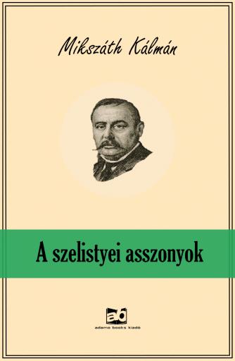 A szelistyei asszonyok - Ekönyv - Mikszáth Kálmán