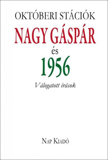 OKTÓBERI STÁCIÓK - NAGY GÁSPÁR ÉS 1956 - VÁLOGATOTT ÍRÁSOK - Ekönyv - NAP KIADÓ KFT.