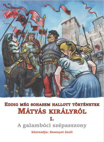 EDDIG MÉG SOHASEM HALLOTT TÖRTÉNETEK MÁTYÁS KIRÁLYRÓL I. - A GALAMBÓCI SZÉPASSZO - Ekönyv - BESENYEI ZSOLT