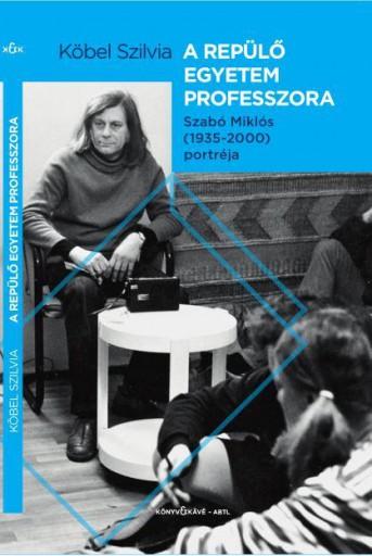 A REPÜLŐ EGYETEM PROFESSZORA - SZABÓ MIKLÓS (1935-2000) PORTRÉJA - Ekönyv - KÖBEL SZILVIA