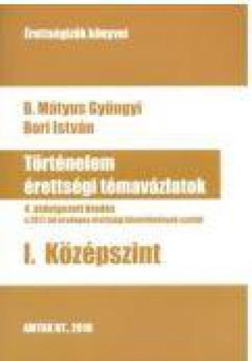 TÖRTÉNELEM ÉRETTSÉGI TÉMAVÁZLATOK I. KÖZÉPSZINT - 4. ÁTDOLG. KIAD. - Ekönyv - B. MÁTYUS GYÖNGYI - BORI ISTVÁN