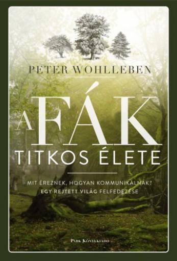 A fák titkos élete - Mit éreznek, hogyan kommunikálnak? Egy rejtett világ felfedezése - Ekönyv - Peter Wohlleben
