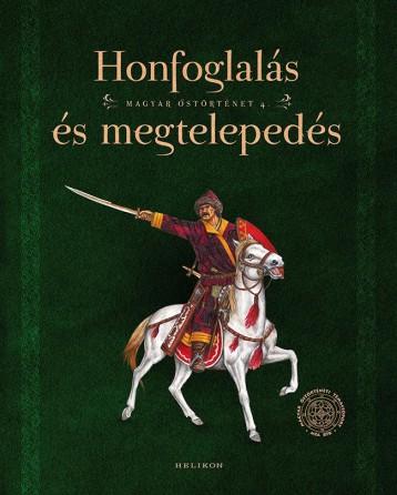 HONFOGLALÁS ÉS MEGTELEPEDÉS - MAGYAR ŐSTÖRTÉNET 4. - Ekönyv - HELIKON KIADÓ KFT.