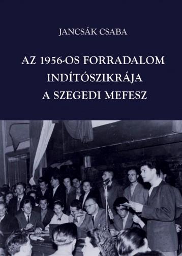 AZ 1956-OS FORRADALOM INDÍTÓSZIKRÁJA - A SZEGEDI MEFESZ - Ekönyv - JANCSÁK CSABA