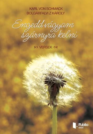 Engedd vágyam szárnyra kelni - Ebook - Bolgárfalvi Z Károly