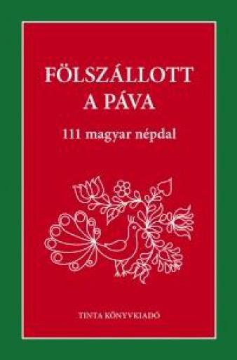FÖLSZÁLLOTT A PÁVA - 111 MAGYAR NÉPDAL - Ekönyv - TINTA KÖNYVKIADÓ KFT.