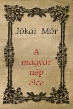 A MAGYAR NÉP ÉLCE - Ekönyv - JÓKAI MÓR