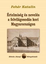 ÉRTELMISÉG ÉS NEVELÉS A FELVILÁGOSODÁS KORI MAGYARORSZÁGON - Ekönyv - FEHÉR KATALIN