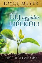 ÉLJ AGGÓDÁS NÉLKÜL! - CSERÉLD BÉKÉRE A SZORONGÁST! - Ekönyv - MEYER, JOYCE