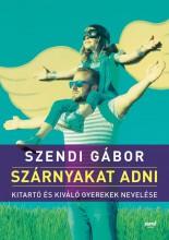 SZÁRNYAKAT ADNI - KITARÓ ÉS KIVÁLÓ GYEREKEK NEVELÉSE - Ekönyv - SZENDI GÁBOR