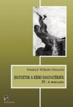 JEGYZETEK A KÉSEI HAGYATÉKBÓL IV. - A MORÁLRÓL - Ekönyv - FRIEDRICH NIETZSCHE