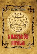 A MAGYAR ŐSI HITVILÁG - Ebook - SOLYMOSSY SÁNDOR