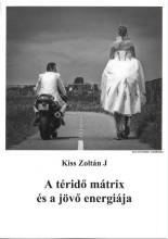 A TÉRIDŐ MÁTRIX ÉS A JÖVŐ ENERGIÁJA - Ekönyv - KISS ZOLTÁN J