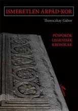 ISMERETLEN ÁRPÁD-KOR – PÜSPÖKÖK, LEGENDÁK, KRÓNIKÁK - Ekönyv - THOROCZKAY GÁBOR