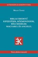 BIBLIAI EREDETŰ KIFEJEZÉSEK, KÖZMONDÁSOK, BÖLCSESSÉGEK MAGYARUL ÉS ANGOLUL - Ekönyv - MAGAY TAMÁS