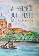 A MÉLYBŐL JÖTT FESTŐ - SZIKLAI KÁROLY ÉLETMŰVE - Ekönyv - AD LIBRUM KIADÓ