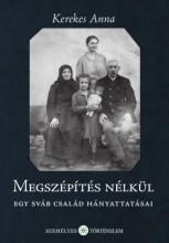 MEGSZÉPÍTÉS NÉLKÜL - EGY SVÁB CSALÁD HÁNYATTATÁSAI - Ekönyv - KEREKES ANNA