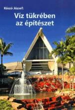 VÍZ TÜKRÉBEN AZ ÉPÍTÉSZET - VÍZ AZ ÉPÍTÉSZETBEN - 4. KÖTET - Ekönyv - KÓSZÓ JÓZSEF