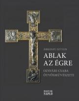 ABLAK AZ ÉGRE - OZSVÁRI CSABA ÖTVÖSMŰVÉSZETE - Ekönyv - Árkossy István