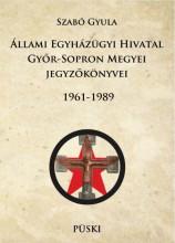 ÁLLAMI EGYHÁZÜGYI HIVATAL GYŐR-SOPRON MEGYEI JEGYZŐKÖNYVEI 1961-1989 - ÜKH 2017 - Ekönyv - SZABÓ GYULA
