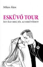 ESKÜVŐ TOUR - ÍGY ÉLD MEG JÓL AZ ESKÜVŐDET! - Ebook - MIKOS ÁKOS