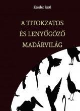 A TITOKZATOS ÉS LENYŰGÖZŐ MADÁRVILÁG  - Ekönyv - Kessler Jenő