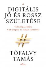 A DIGITÁLIS JÓ ÉS ROSSZ SZÜLETÉSE - Ekönyv - TÓFALVY TAMÁS