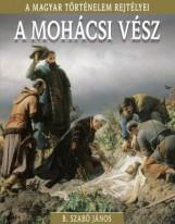 A MOHÁCSI VÉSZ - A MAGYAR TÖRTÉNELEM REJTÉLYEI - Ekönyv - B. SZABÓ JÁNOS