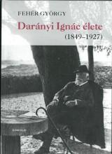 DARÁNYI IGNÁC ÉLETE (1849-1927) - Ekönyv - FEHÉR GYÖRGY