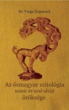 AZ ŐSMAGYAR MITOLÓGIA SUMIR ÉS URAL-ALTÁJI ÖRÖKSÉGE - Ekönyv - DR. VARGA ZSIGMOND