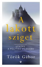 A LAKOTT SZIGET - UTAZÁS A POLITIKA VILÁGÁBA - Ekönyv - TÖRÖK GÁBOR