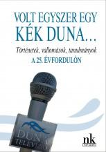 VOLT EGYSZER EGY KÉK DUNA - TÖRTÉNETEK, VALLOMÁSOK, TANULMÁNYOK A 25. ÉVFORDULÓN - Ekönyv - NAP KIADÓ KFT.
