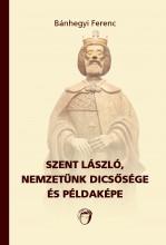 SZENT LÁSZLÓ, NEMZETÜNK DICSŐSÉGE ÉS PÉLDAKÉPE - Ekönyv - BÁNHEGYI FERENC