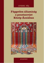 FÜGGETLEN ÁLLAMISÁG A POSZTSZOVJET KÖZÉP-ÁZSIÁBAN - Ekönyv - GYENE PÁL