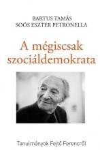 A MÉGISCSAK SZOCIÁLDEMOKRATA - TANULMÁNYOK FEJTŐ FERENCRŐL - Ekönyv - SOÓS ESZTER PETRONELLA - BARTUS TAMÁS