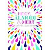 HIGGY, ÁLMODJ & MERJ! - ÚTMUTATÁS A BOLDOG ÉLETHEZ - Ekönyv - FEJŐS ÉVA