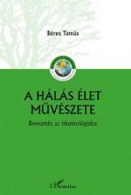 A HÁLÁS ÉLET MŰVÉSZETE – BEVEZETÉS AZ ÖKOTEOLÓGIÁBA - Ekönyv - BÉRES TAMÁS