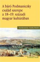 A BÁRÓ PODMANICZKY CSALÁD SZEREPE A 18–19. SZÁZADI MAGYAR KULTÚRÁBAN - Ekönyv - GURKA DEZSŐ (SZERK.)