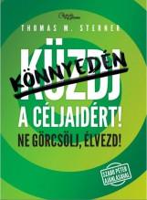 KÜZDJ KÖNNYEDÉN A CÉLJAIDÉRT! - NE GÖRCSÖLJ, ÉLVEZD! - Ekönyv - STERNER, THOMAS M.