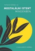 MEGTALÁLNI ISTENT MINDENBEN - A VILÁG JEZSUITA SZEMMEL - Ekönyv - PATSCH FERENC SJ