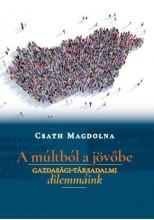 A MÚLTBÓL A JÖVŐBE - GAZDASÁGI-TÁRSADALMI DILEMMÁINK - Ebook - CSATH MAGDOLNA