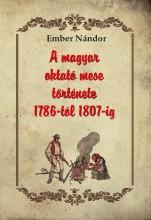 A MAGYAR OKTATÓ MESE TÖRTÉNETE 1786-TÓL 1807-IG - Ekönyv - EMBER NÁNDOR