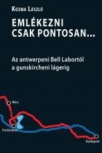 EMLÉKEZNI CSAK PONTOSAN... -  AZ ANTWERPENI BELL LABORTÓL A GUNSKIRCHENI LÁGERIG - Ekönyv - KOZMA LÁSZLÓ