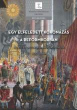 EGY ELFELEDETT KORONÁZÁS A REFORMKORBAN - Ekönyv - MTA TÖRTÉNETTUDOMÁNYI INTÉZET