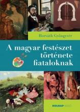 A MAGYAR FESTÉSZET TÖRTÉNETE FIATALOKNAK - Ekönyv - HORVÁTH GYÖNGYVÉR