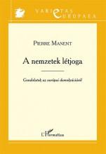 A NEMZETEK LÉTJOGA - GONDOLATOK AZ EURÓPAI DEMOKRÁCIÁRÓL - Ekönyv - MANENT, PIERRE