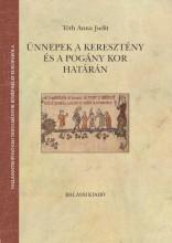 ÜNNEPEK A KERESZTÉNY ÉS POGÁNY KOR HATÁRÁN - Ebook - TÓTH ANNA JUDIT
