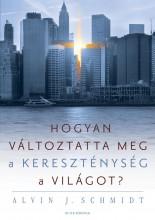 HOGYAN VÁLTOZTATTA MEG A KERESZTÉNYSÉG A VILÁGOT? - Ekönyv - SCHMIDT, ALVIN J.